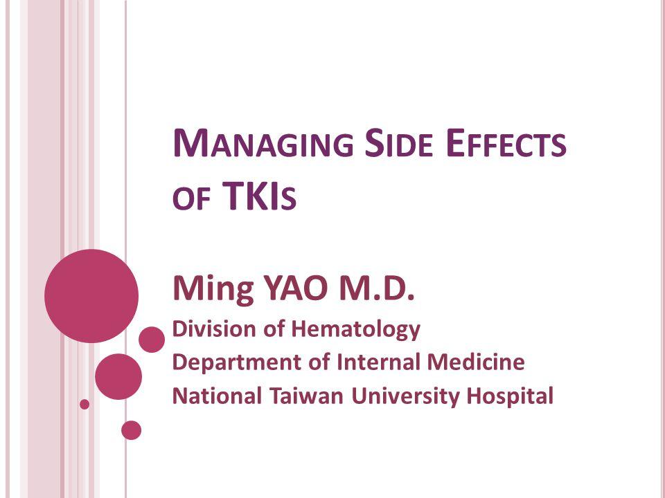 M ANAGING S IDE E FFECTS OF TKI S Ming YAO M.D. Division of Hematology Department of Internal Medicine National Taiwan University Hospital
