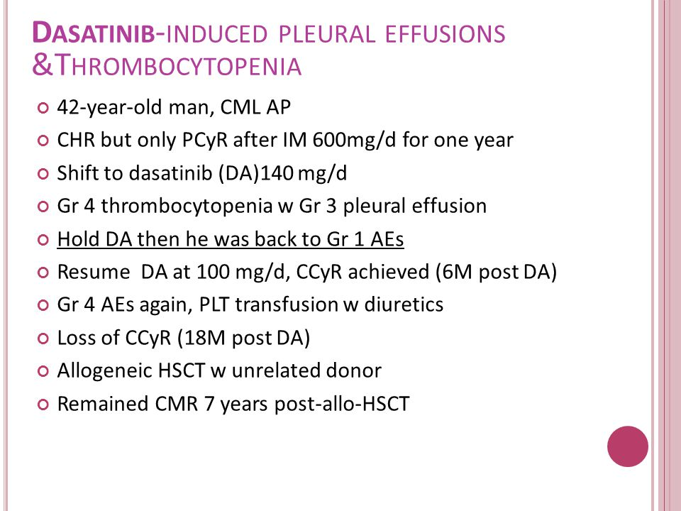 D ASATINIB - INDUCED PLEURAL EFFUSIONS &T HROMBOCYTOPENIA 42-year-old man, CML AP CHR but only PCyR after IM 600mg/d for one year Shift to dasatinib (