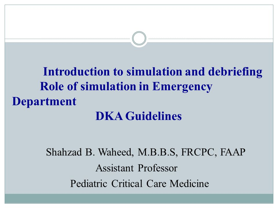 Introduction to simulation and debriefing Role of simulation in Emergency Department DKA Guidelines Shahzad B.