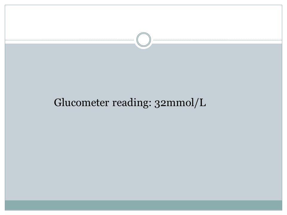 Glucometer reading: 32mmol/L