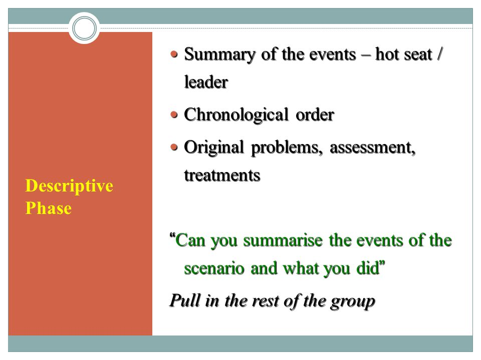 Descriptive Phase Summary of the events – hot seat / leader Summary of the events – hot seat / leader Chronological order Chronological order Original problems, assessment, treatments Original problems, assessment, treatments Can you summarise the events of the scenario and what you did Pull in the rest of the group