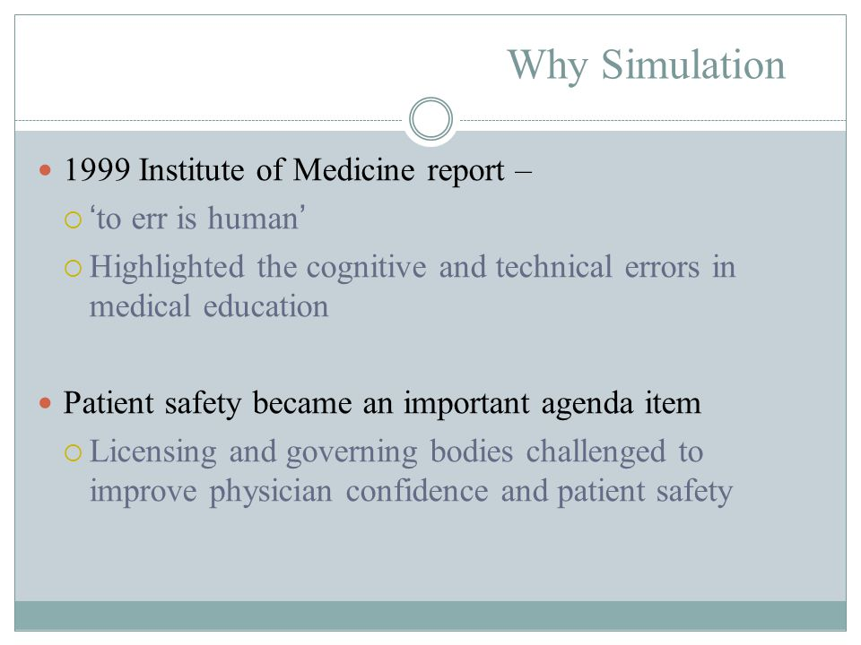 Why Simulation 1999 Institute of Medicine report –  'to err is human'  Highlighted the cognitive and technical errors in medical education Patient safety became an important agenda item  Licensing and governing bodies challenged to improve physician confidence and patient safety