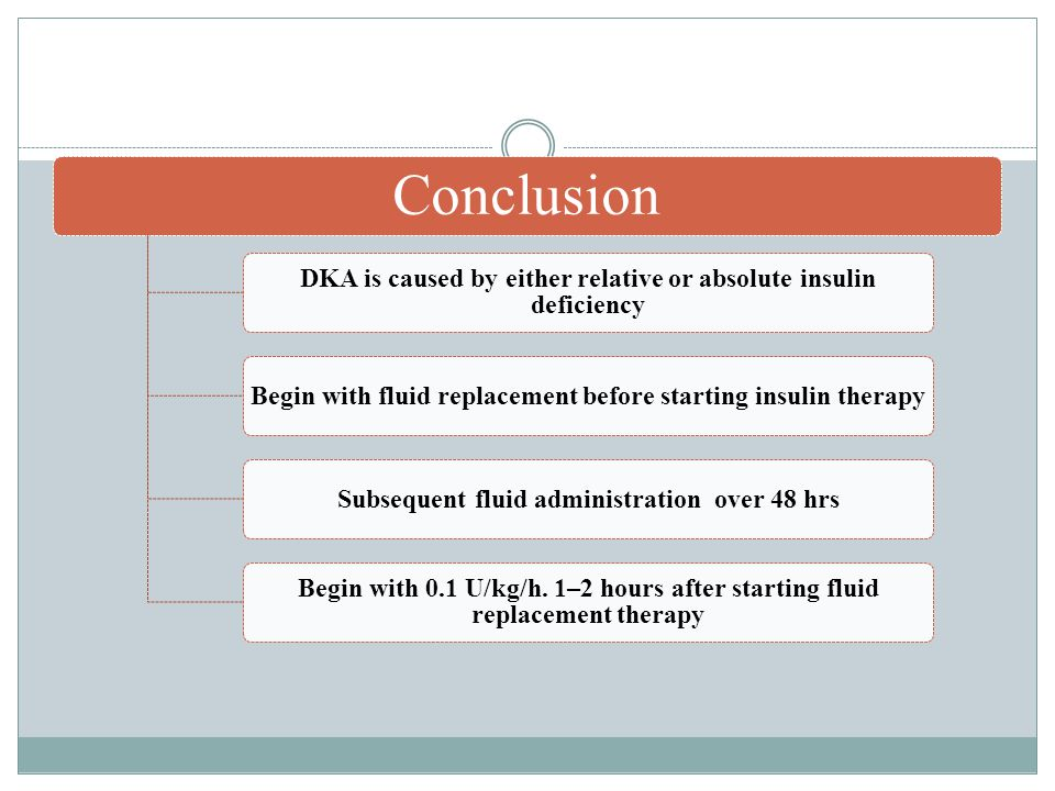 Conclusion DKA is caused by either relative or absolute insulin deficiency Begin with fluid replacement before starting insulin therapySubsequent fluid administration over 48 hrs Begin with 0.1 U/kg/h.
