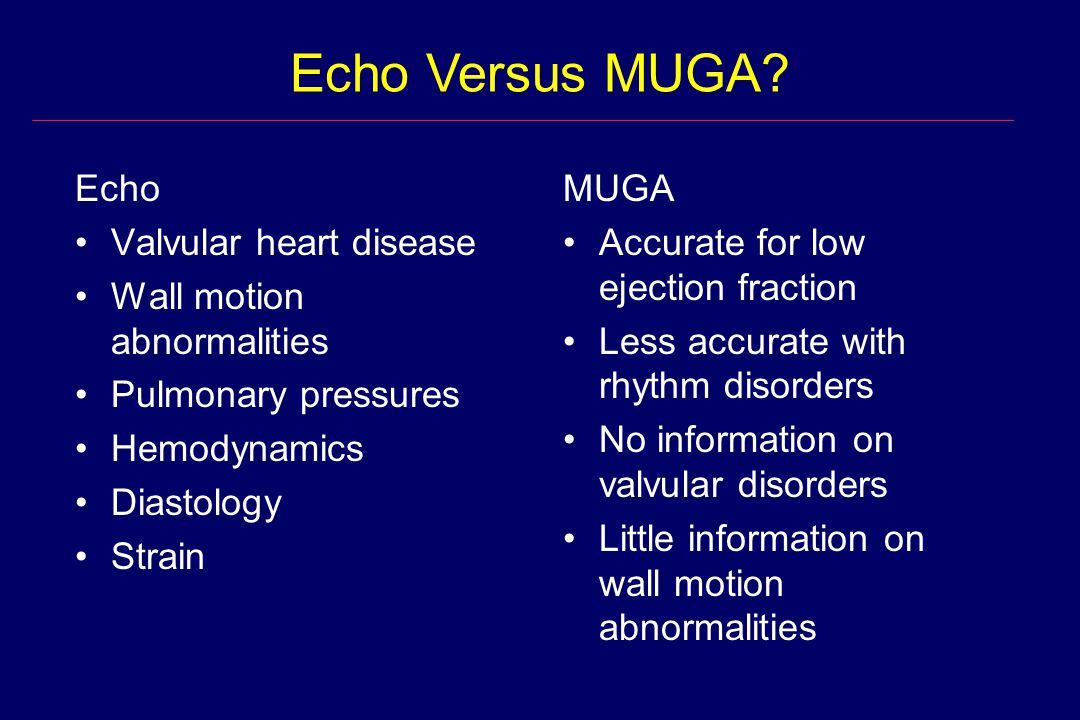 MUGA Accurate for low ejection fraction Less accurate with rhythm disorders No information on valvular disorders Little information on wall motion abn