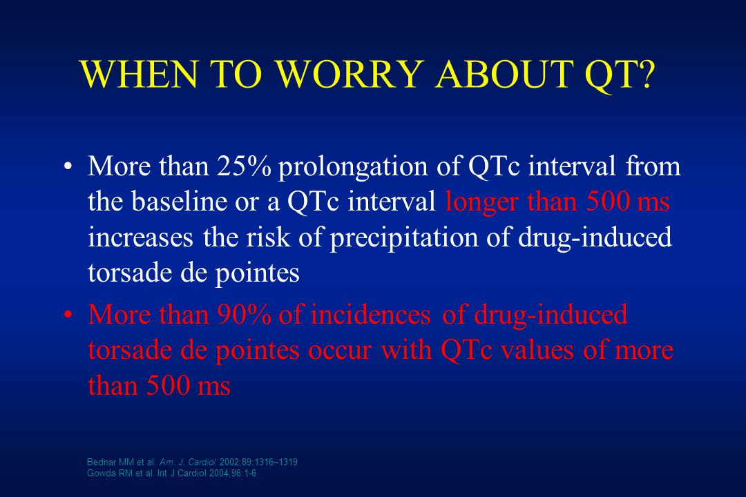 WHEN TO WORRY ABOUT QT? More than 25% prolongation of QTc interval from the baseline or a QTc interval longer than 500 ms increases the risk of precip