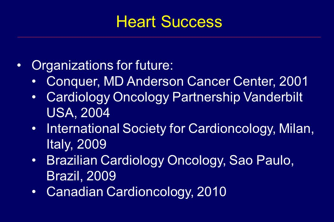 Heart Success Organizations for future: Conquer, MD Anderson Cancer Center, 2001 Cardiology Oncology Partnership Vanderbilt USA, 2004 International So