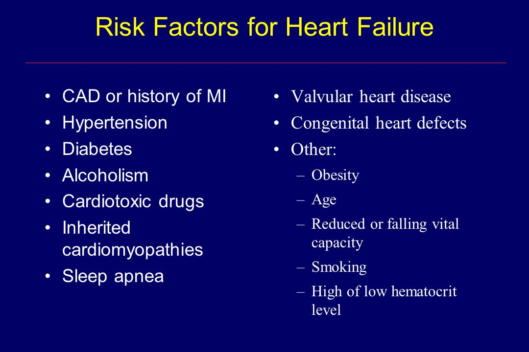 CAD or history of MI Hypertension Diabetes Alcoholism Cardiotoxic drugs Inherited cardiomyopathies Sleep apnea Valvular heart disease Congenital heart defects Other: –Obesity –Age –Reduced or falling vital capacity –Smoking –High of low hematocrit level Risk Factors for Heart Failure