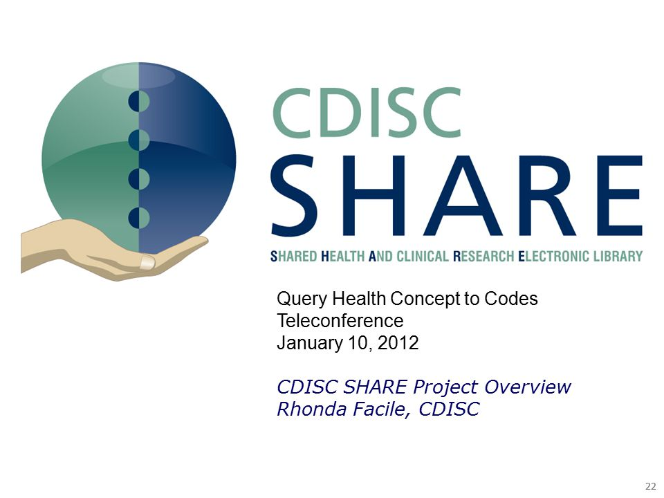 22 Query Health Concept to Codes Teleconference January 10, 2012 CDISC SHARE Project Overview Rhonda Facile, CDISC