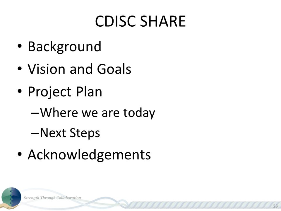 23 CDISC SHARE Background Vision and Goals Project Plan – Where we are today – Next Steps Acknowledgements
