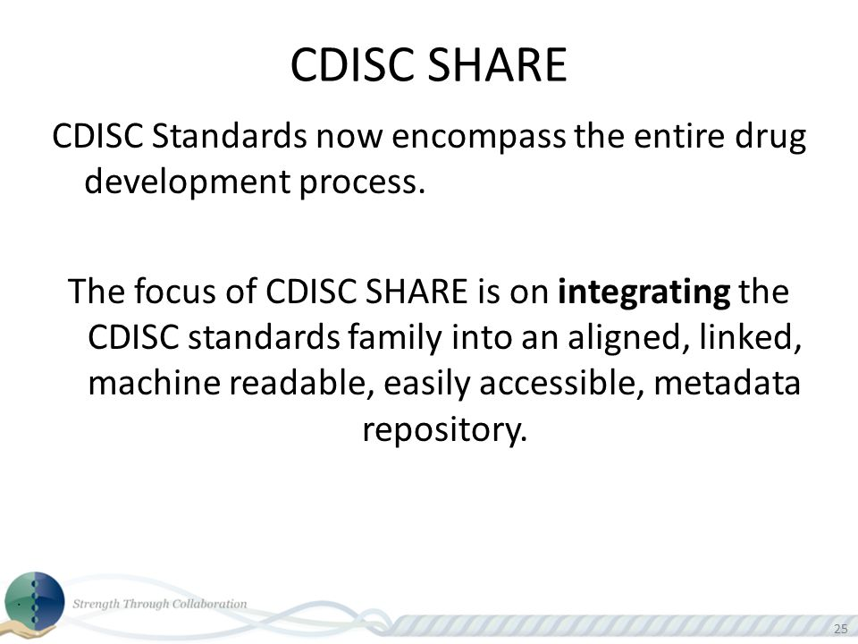 25 CDISC SHARE CDISC Standards now encompass the entire drug development process. The focus of CDISC SHARE is on integrating the CDISC standards famil