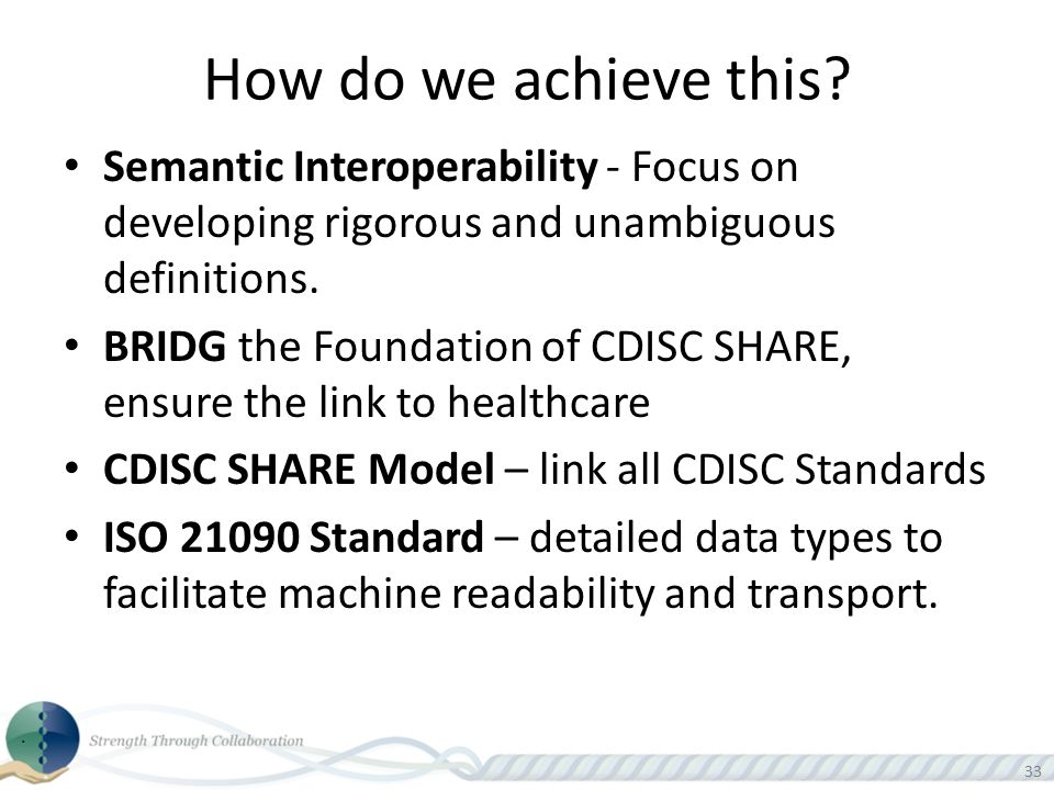 33 How do we achieve this? Semantic Interoperability - Focus on developing rigorous and unambiguous definitions. BRIDG the Foundation of CDISC SHARE,
