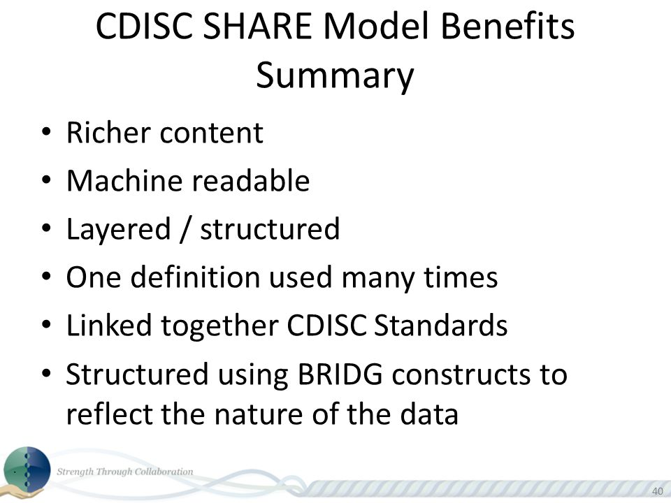 40 CDISC SHARE Model Benefits Summary Richer content Machine readable Layered / structured One definition used many times Linked together CDISC Standa