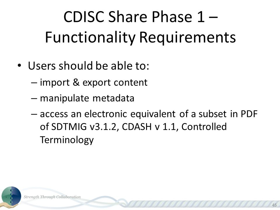 45 CDISC Share Phase 1 – Functionality Requirements Users should be able to: – import & export content – manipulate metadata – access an electronic eq