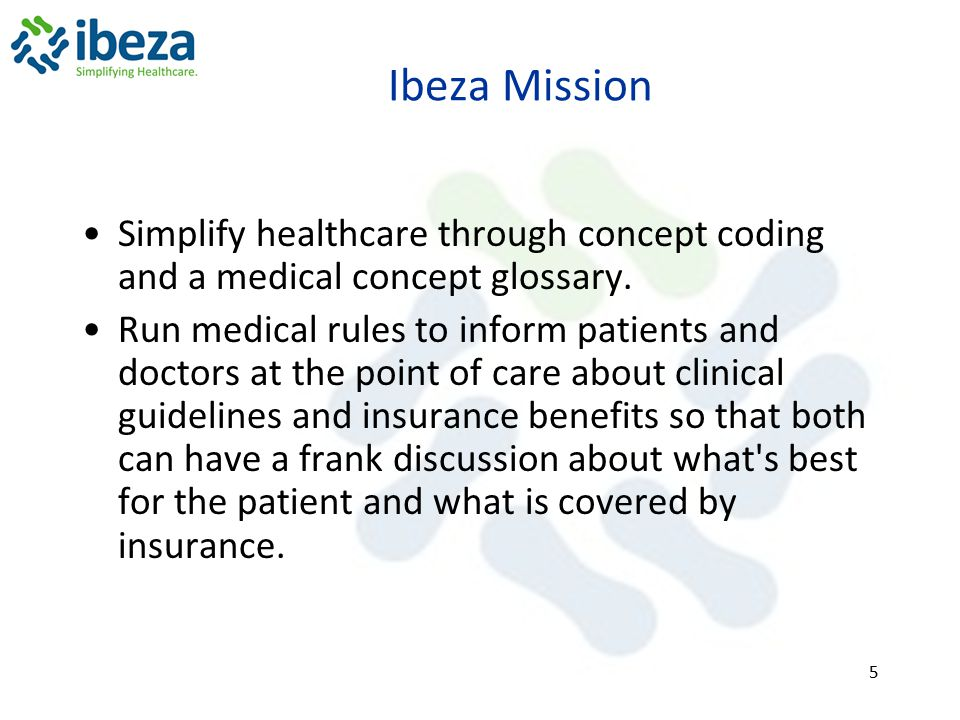 Ibeza Mission Simplify healthcare through concept coding and a medical concept glossary. Run medical rules to inform patients and doctors at the point