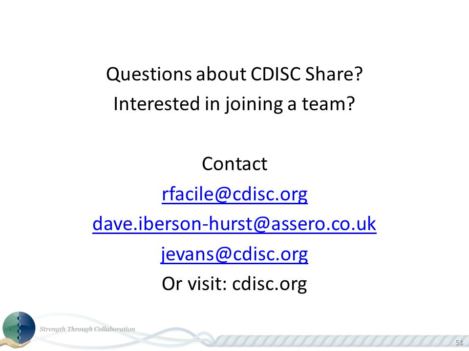 51 Questions about CDISC Share? Interested in joining a team? Contact rfacile@cdisc.org dave.iberson-hurst@assero.co.uk jevans@cdisc.org Or visit: cdi