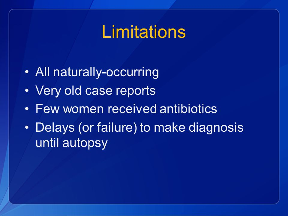 Limitations All naturally-occurring Very old case reports Few women received antibiotics Delays (or failure) to make diagnosis until autopsy