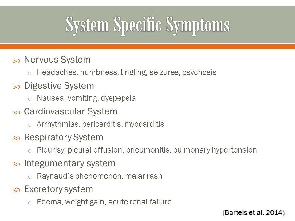  Nervous System o Headaches, numbness, tingling, seizures, psychosis  Digestive System o Nausea, vomiting, dyspepsia  Cardiovascular System o Arrhythmias, pericarditis, myocarditis  Respiratory System o Pleurisy, pleural effusion, pneumonitis, pulmonary hypertension  Integumentary system o Raynaud's phenomenon, malar rash  Excretory system o Edema, weight gain, acute renal failure (Bartels et al.