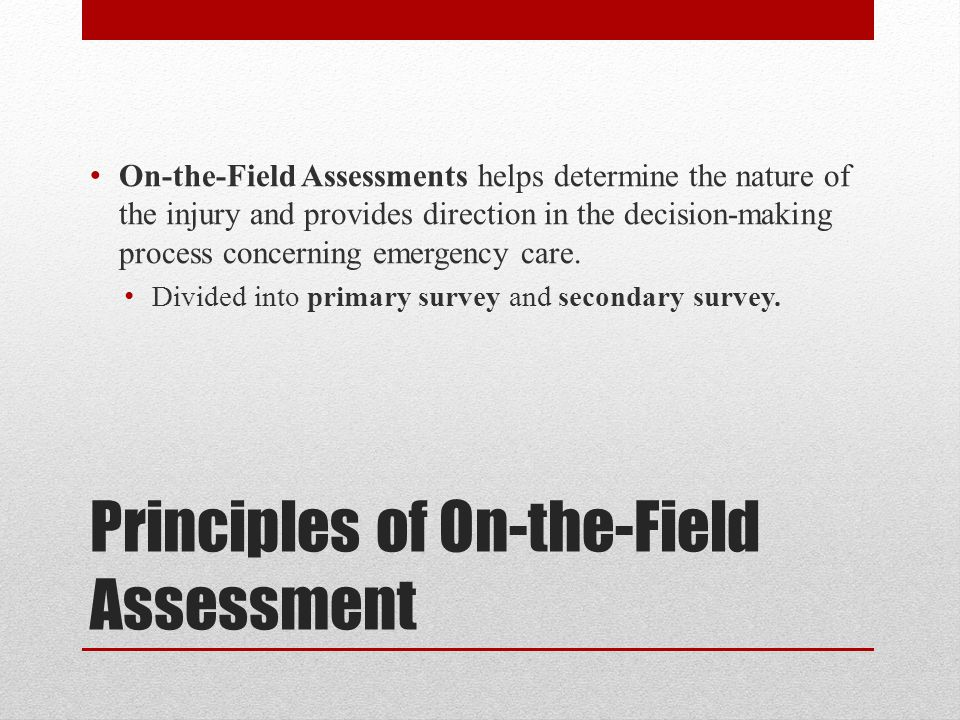 Principles of On-the-Field Assessment On-the-Field Assessments helps determine the nature of the injury and provides direction in the decision-making process concerning emergency care.