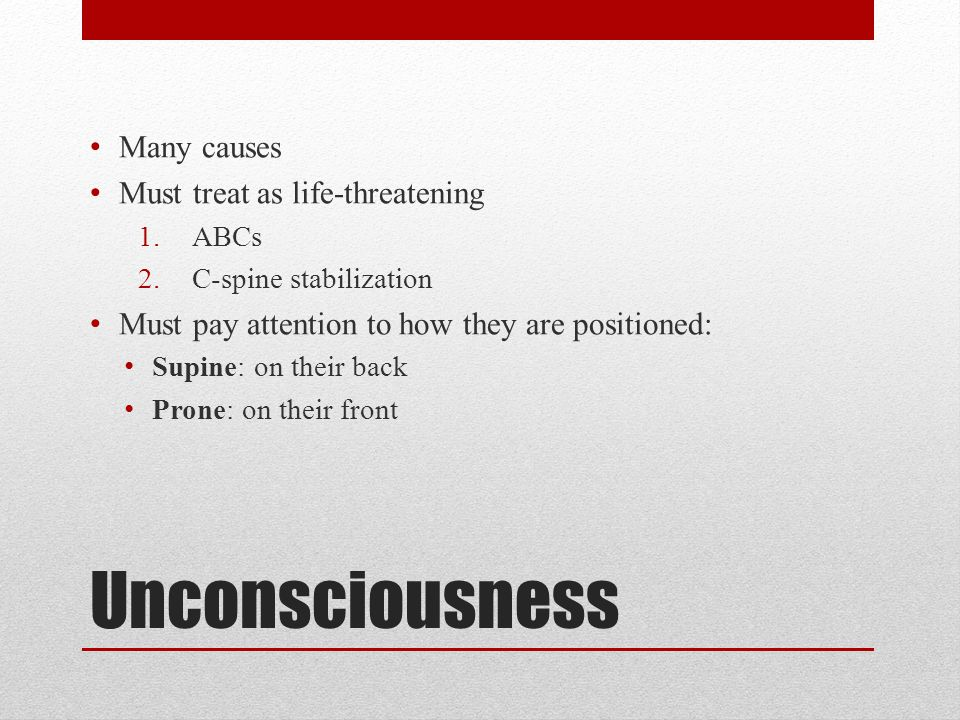 Unconsciousness Many causes Must treat as life-threatening 1.ABCs 2.C-spine stabilization Must pay attention to how they are positioned: Supine: on their back Prone: on their front