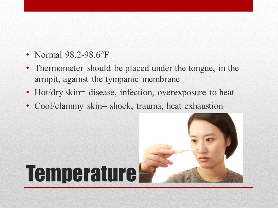 Temperature Normal 98.2-98.6°F Thermometer should be placed under the tongue, in the armpit, against the tympanic membrane Hot/dry skin= disease, infection, overexposure to heat Cool/clammy skin= shock, trauma, heat exhaustion