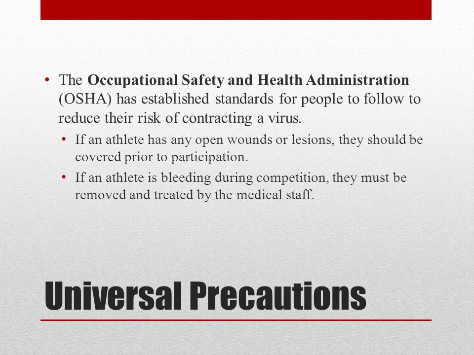 Universal Precautions The Occupational Safety and Health Administration (OSHA) has established standards for people to follow to reduce their risk of contracting a virus.