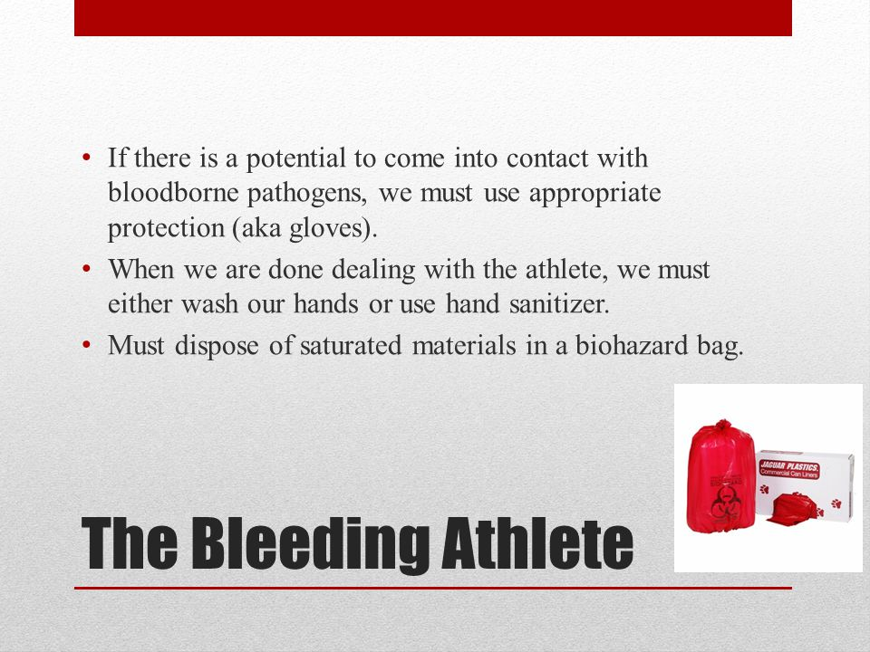 The Bleeding Athlete If there is a potential to come into contact with bloodborne pathogens, we must use appropriate protection (aka gloves).