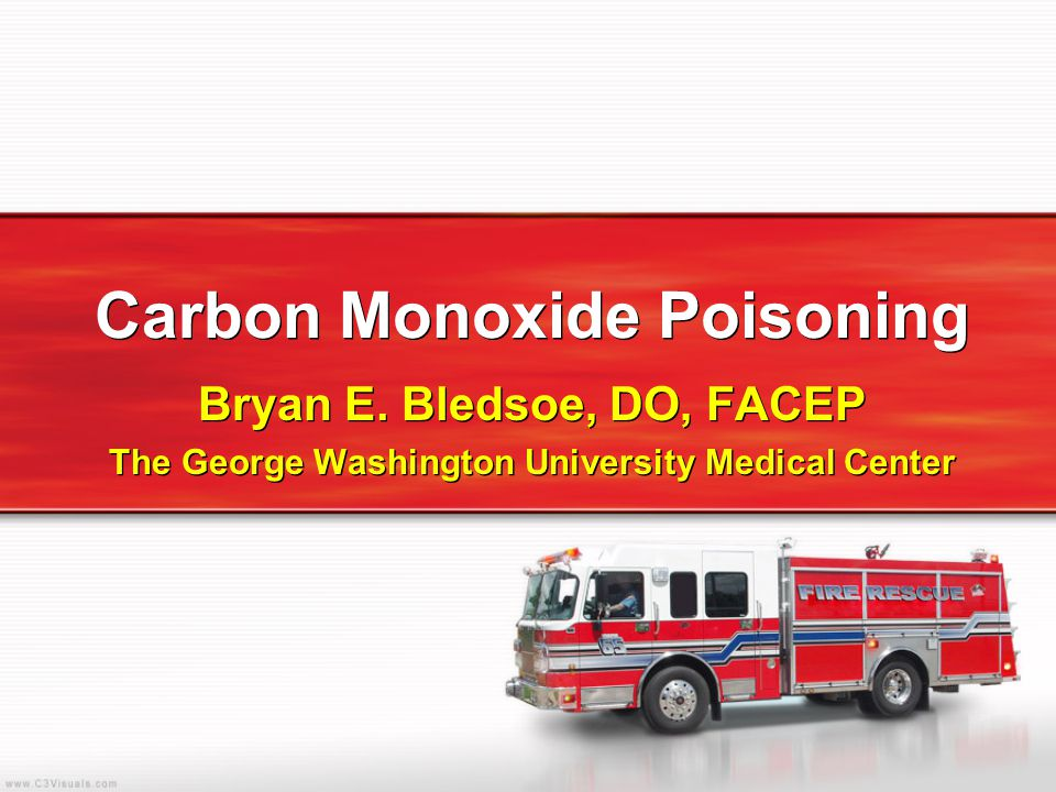 Carbon Monoxide Poisoning Bryan E. Bledsoe, DO, FACEP The George Washington University Medical Center Bryan E. Bledsoe, DO, FACEP The George Washingto