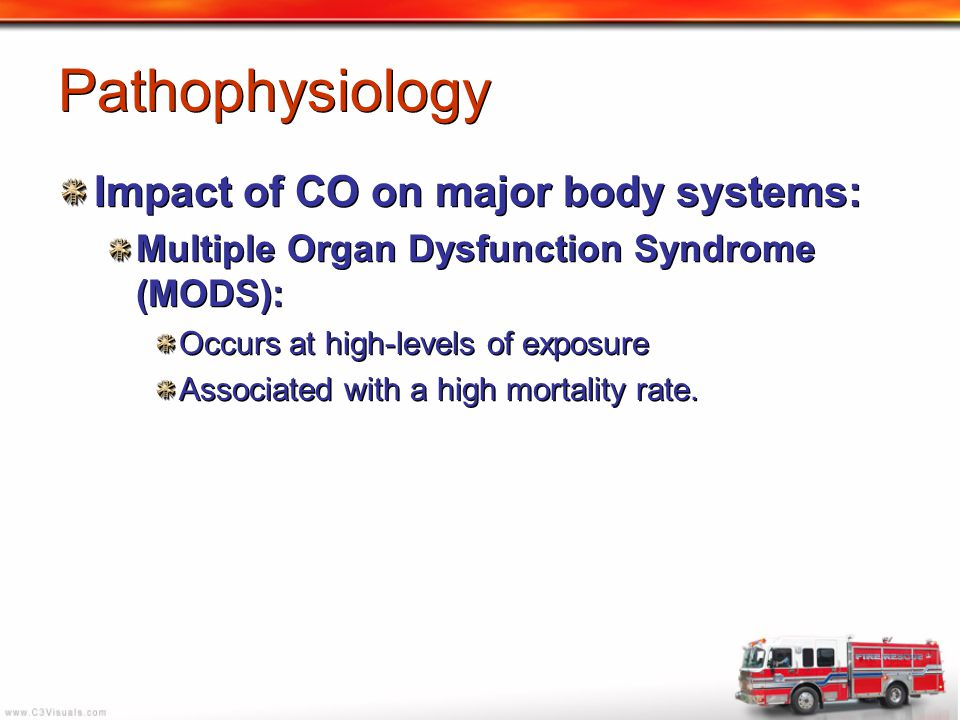 Pathophysiology Impact of CO on major body systems: Multiple Organ Dysfunction Syndrome (MODS): Occurs at high-levels of exposure Associated with a hi