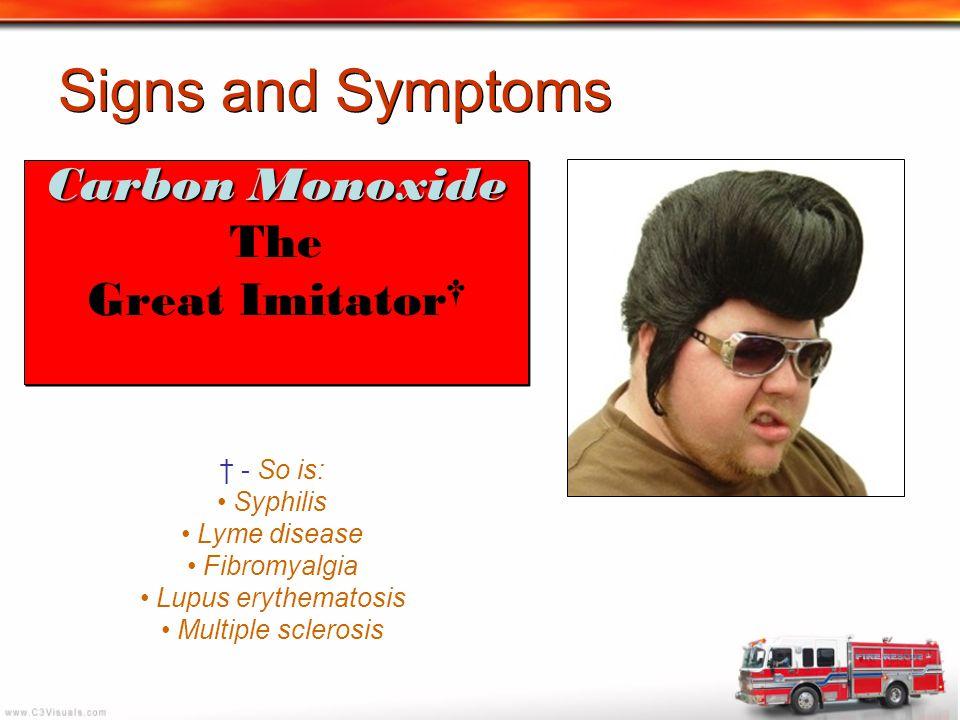 Signs and Symptoms Carbon Monoxide The Great Imitator † Carbon Monoxide The Great Imitator † † - So is: Syphilis Lyme disease Fibromyalgia Lupus eryth