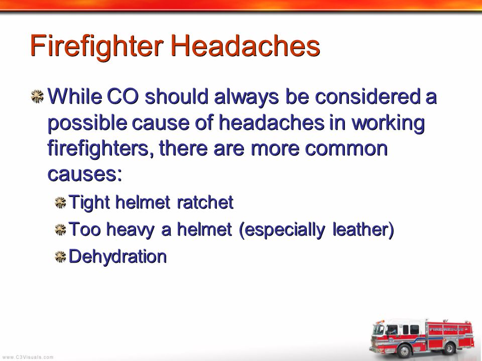Firefighter Headaches While CO should always be considered a possible cause of headaches in working firefighters, there are more common causes: Tight