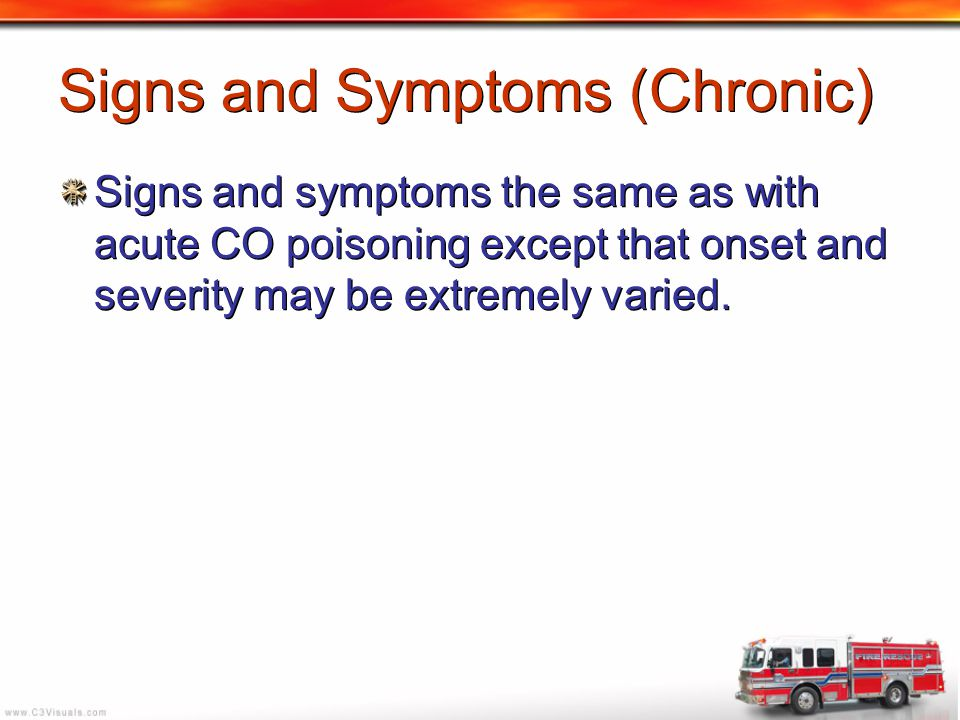 Signs and Symptoms (Chronic) Signs and symptoms the same as with acute CO poisoning except that onset and severity may be extremely varied.