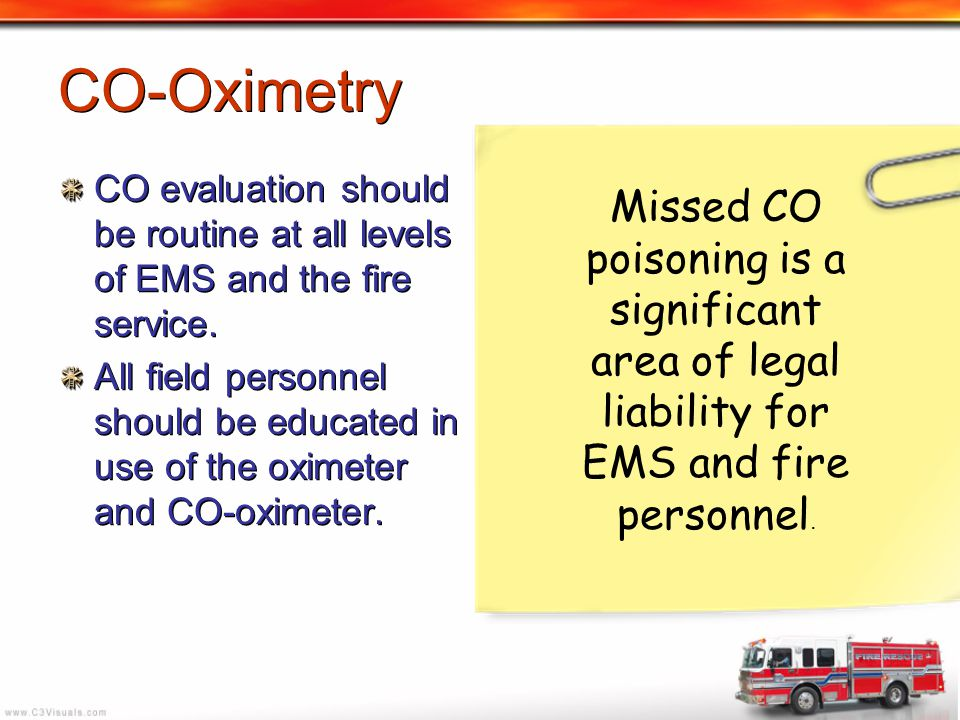 CO evaluation should be routine at all levels of EMS and the fire service. All field personnel should be educated in use of the oximeter and CO-oximet