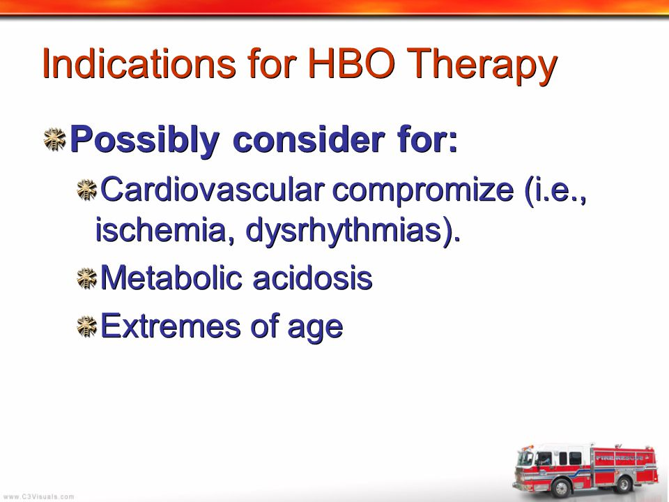 Indications for HBO Therapy Possibly consider for: Cardiovascular compromize (i.e., ischemia, dysrhythmias). Metabolic acidosis Extremes of age Possib