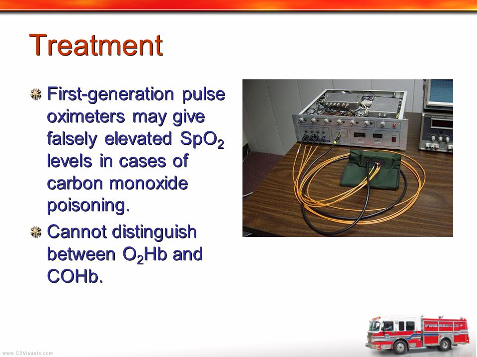 Treatment First-generation pulse oximeters may give falsely elevated SpO 2 levels in cases of carbon monoxide poisoning. Cannot distinguish between O