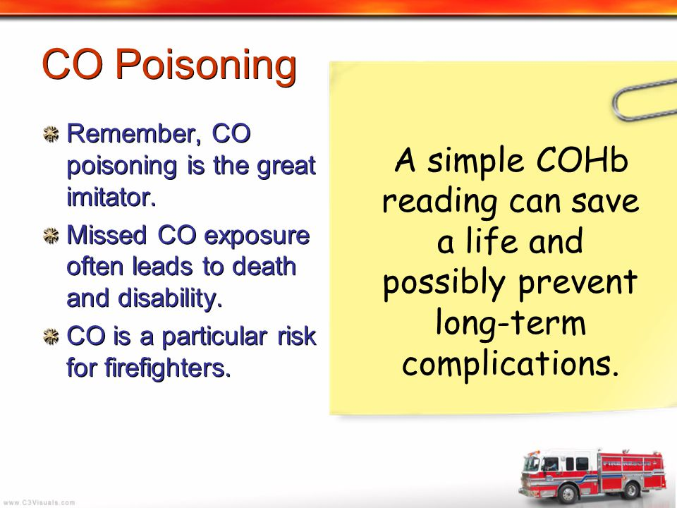 CO Poisoning Remember, CO poisoning is the great imitator. Missed CO exposure often leads to death and disability. CO is a particular risk for firefig