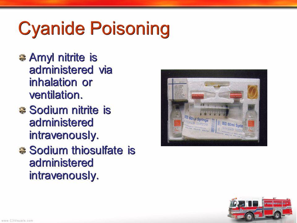 Cyanide Poisoning Amyl nitrite is administered via inhalation or ventilation. Sodium nitrite is administered intravenously. Sodium thiosulfate is admi