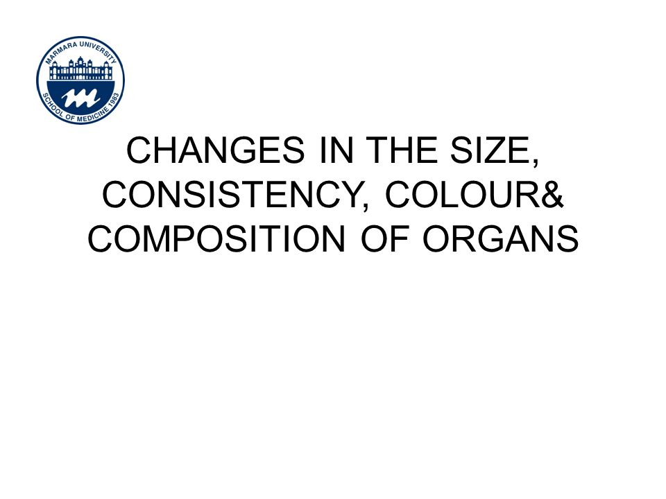 CHANGES IN THE SIZE, CONSISTENCY, COLOUR& COMPOSITION OF ORGANS