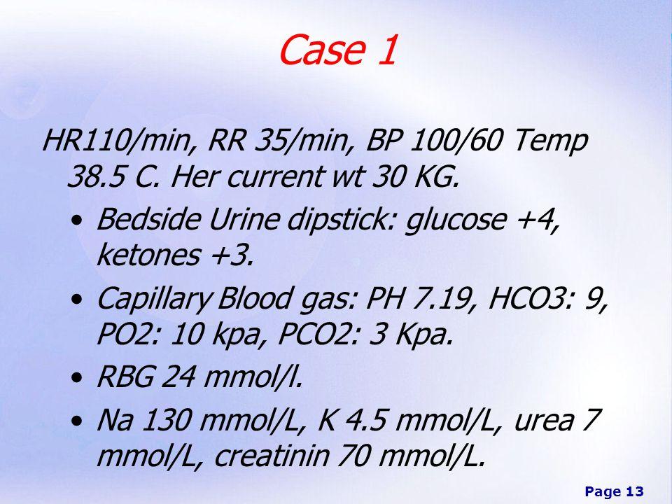 Page 13 Case 1 HR110/min, RR 35/min, BP 100/60 Temp 38.5 C. Her current wt 30 KG. Bedside Urine dipstick: glucose +4, ketones +3. Capillary Blood gas:
