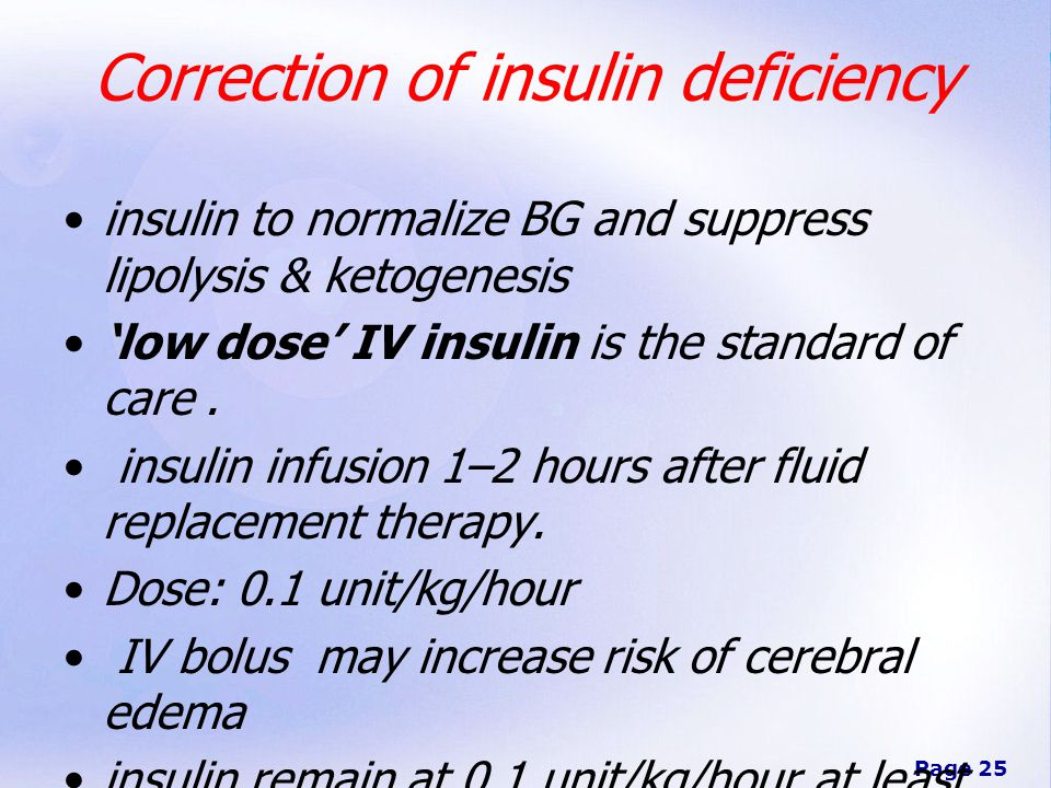 Page 25 Correction of insulin deficiency insulin to normalize BG and suppress lipolysis & ketogenesis 'low dose' IV insulin is the standard of care.