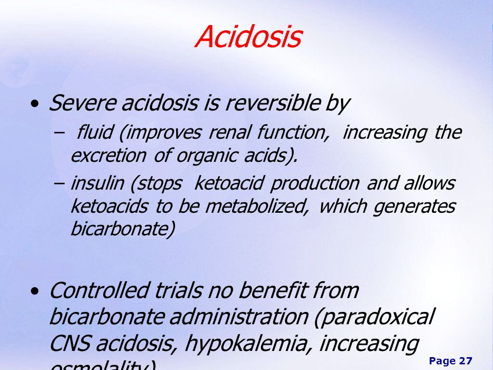 Page 27 Acidosis Severe acidosis is reversible by – fluid (improves renal function, increasing the excretion of organic acids).