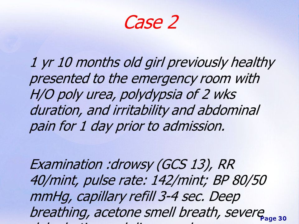 Page 30 Case 2 1 yr 10 months old girl previously healthy presented to the emergency room with H/O poly urea, polydypsia of 2 wks duration, and irritability and abdominal pain for 1 day prior to admission.