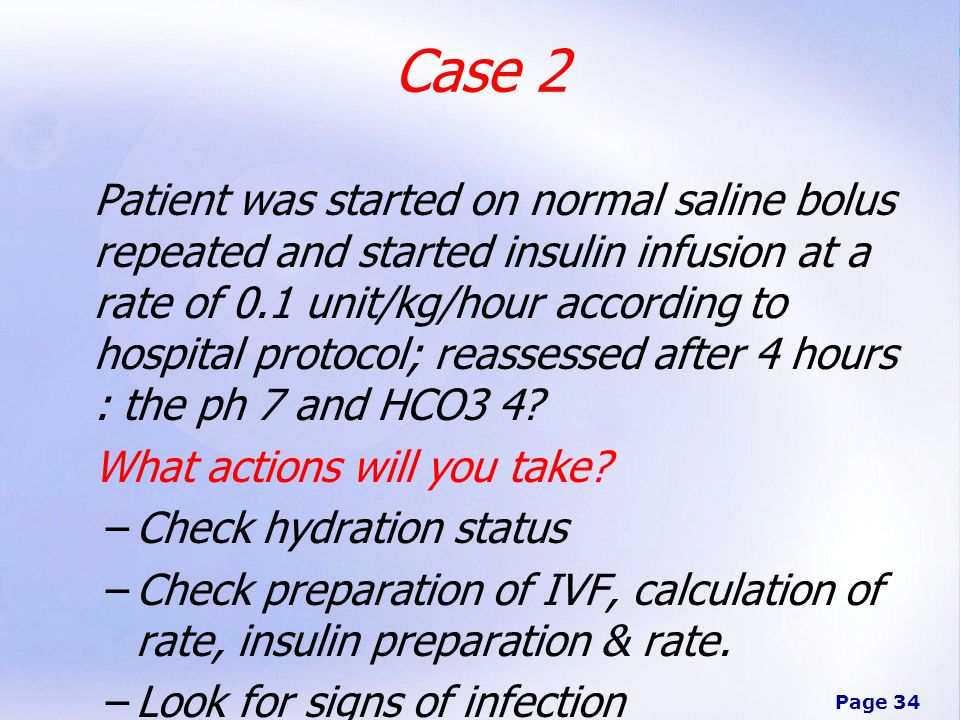 Page 34 Patient was started on normal saline bolus repeated and started insulin infusion at a rate of 0.1 unit/kg/hour according to hospital protocol; reassessed after 4 hours : the ph 7 and HCO3 4.