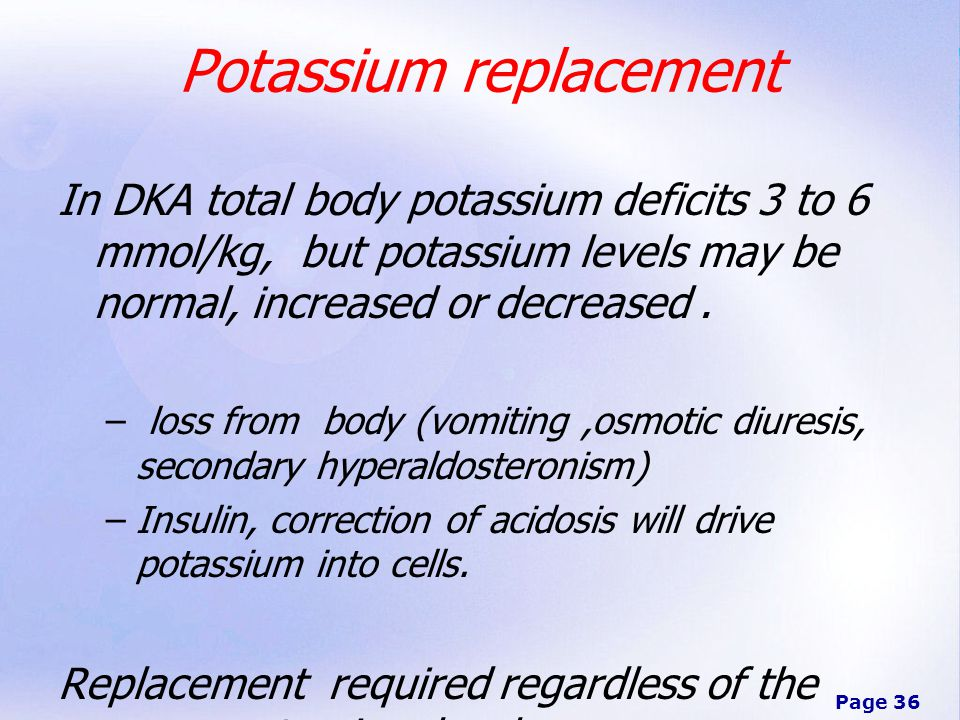 Page 36 Potassium replacement In DKA total body potassium deficits 3 to 6 mmol/kg, but potassium levels may be normal, increased or decreased.