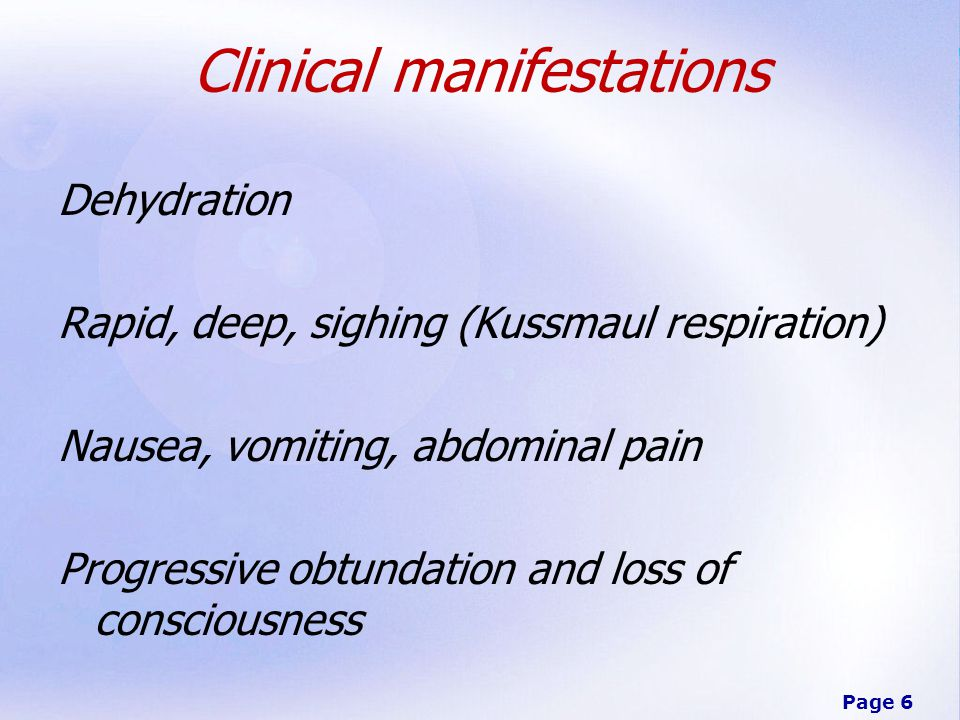 Page 6 Clinical manifestations Dehydration Rapid, deep, sighing (Kussmaul respiration) Nausea, vomiting, abdominal pain Progressive obtundation and loss of consciousness