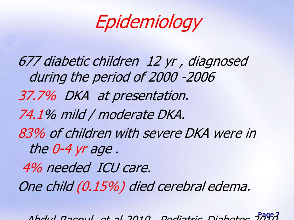 Page 7 Epidemiology 677 diabetic children 12 yr, diagnosed during the period of 2000 -2006 37.7% DKA at presentation.