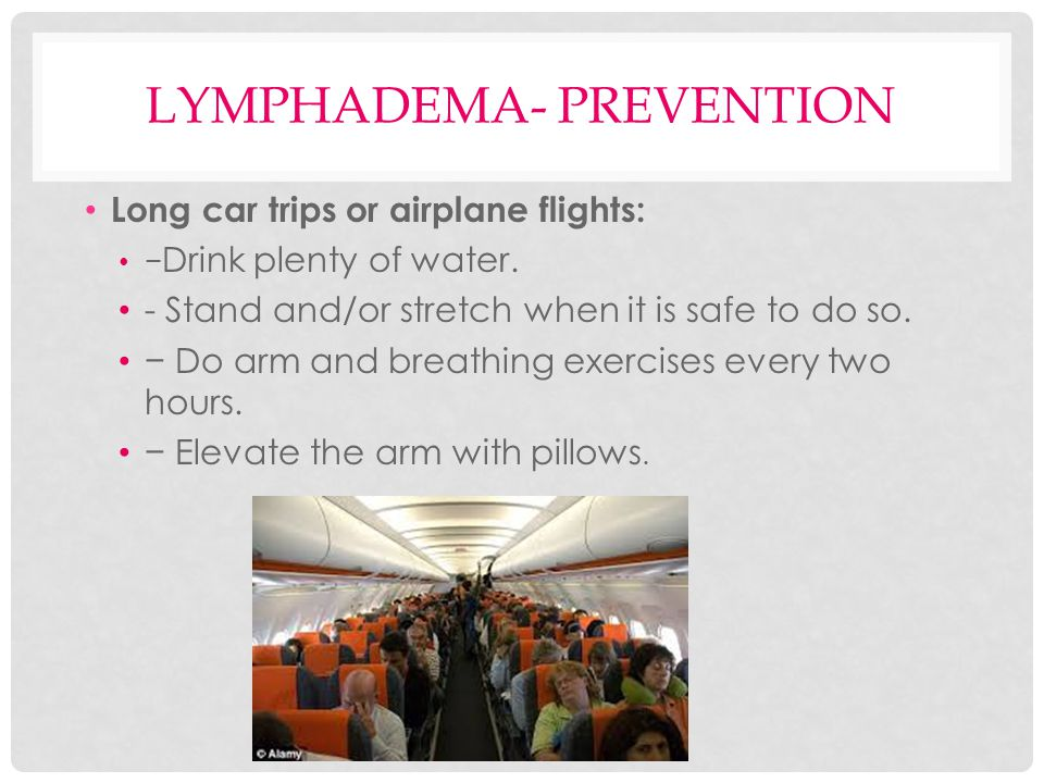 LYMPHADEMA- PREVENTION Long car trips or airplane flights: − Drink plenty of water. - Stand and/or stretch when it is safe to do so. − Do arm and brea