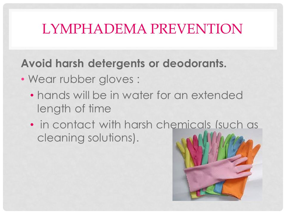 LYMPHADEMA PREVENTION Avoid harsh detergents or deodorants. Wear rubber gloves : hands will be in water for an extended length of time in contact with