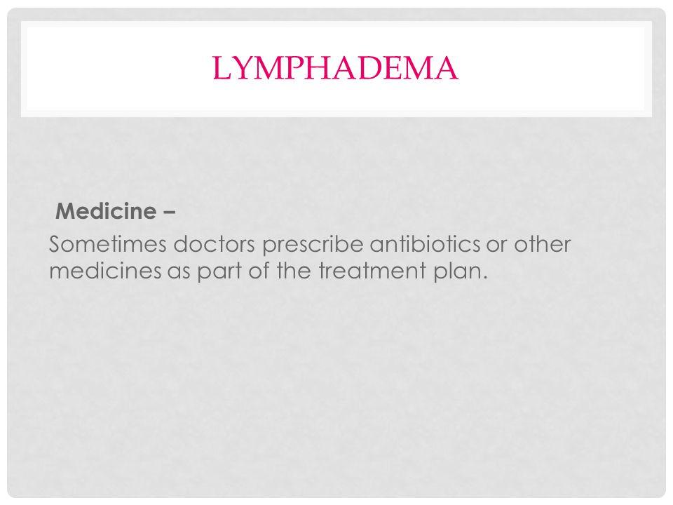 LYMPHADEMA Medicine – Sometimes doctors prescribe antibiotics or other medicines as part of the treatment plan.