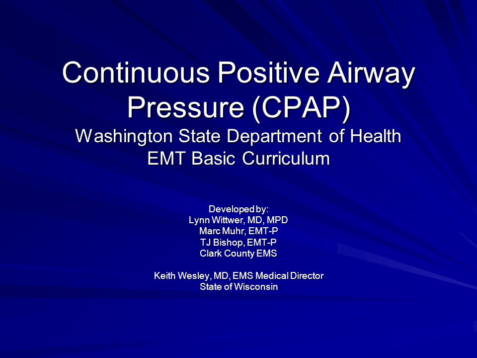 Continuous Positive Airway Pressure (CPAP) Washington State Department of Health EMT Basic Curriculum Developed by: Lynn Wittwer, MD, MPD Marc Muhr, EMT-P TJ Bishop, EMT-P Clark County EMS Keith Wesley, MD, EMS Medical Director State of Wisconsin