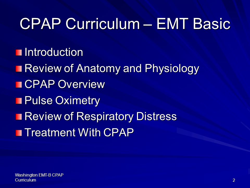Washington EMT-B CPAP Curriculum2 CPAP Curriculum – EMT Basic Introduction Review of Anatomy and Physiology CPAP Overview Pulse Oximetry Review of Respiratory Distress Treatment With CPAP